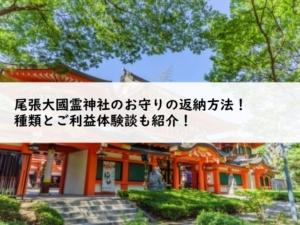 尾張大國霊神社のお守りの返納方法!種類とご利益体験談も紹介!